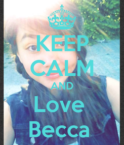 Poster: KEEP CALM AND Love  Becca