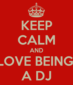 Poster: KEEP CALM AND LOVE BEING  A DJ