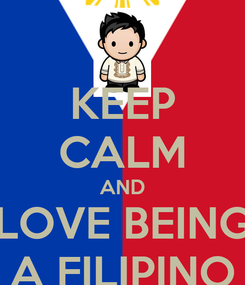 Poster: KEEP CALM AND LOVE BEING A FILIPINO