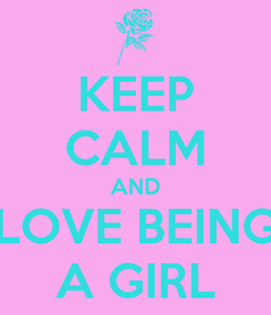 Poster: KEEP CALM AND LOVE BEING A GIRL