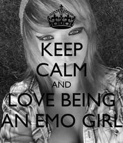 Poster: KEEP CALM AND LOVE BEING AN EMO GIRL