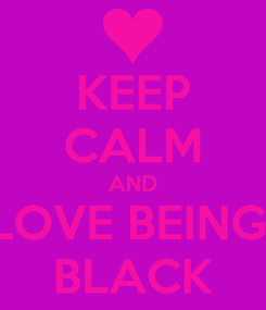 Poster: KEEP CALM AND LOVE BEING  BLACK