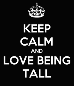Poster: KEEP CALM AND LOVE BEING TALL