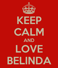 Poster: KEEP CALM AND LOVE BELINDA