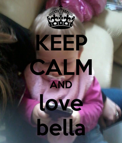 Poster: KEEP CALM AND love bella