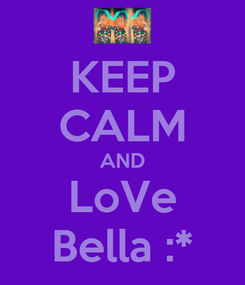 Poster: KEEP CALM AND LoVe Bella :*