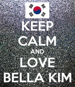 Poster: KEEP CALM AND LOVE BELLA KIM
