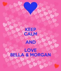 Poster: KEEP CALM AND LOVE BELLA & MORGAN