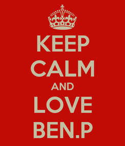 Poster: KEEP CALM AND LOVE BEN.P