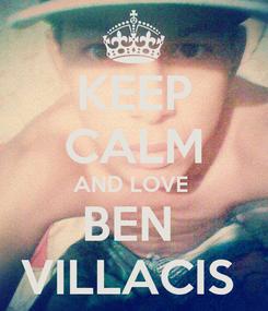 Poster: KEEP CALM AND LOVE  BEN  VILLACIS