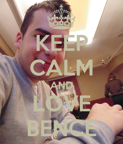 Poster: KEEP CALM AND LOVE BENCE