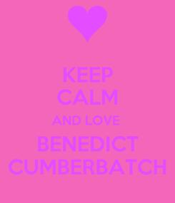 Poster: KEEP CALM AND LOVE  BENEDICT CUMBERBATCH