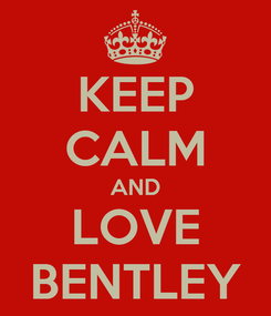 Poster: KEEP CALM AND LOVE BENTLEY