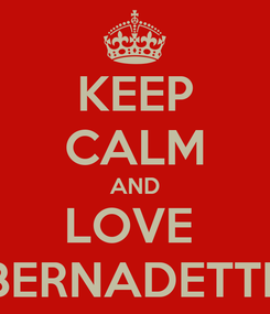Poster: KEEP CALM AND LOVE  BERNADETTE