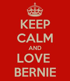 Poster: KEEP CALM AND LOVE  BERNIE
