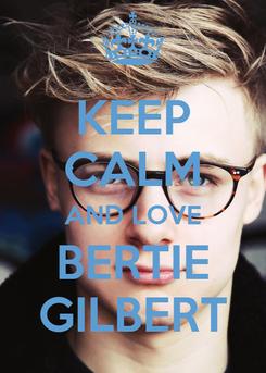 Poster: KEEP CALM AND LOVE BERTIE GILBERT