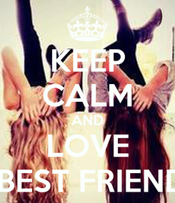 Poster: KEEP CALM AND LOVE  BEST FRIEND