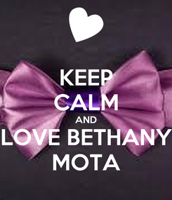Poster: KEEP CALM AND LOVE BETHANY MOTA