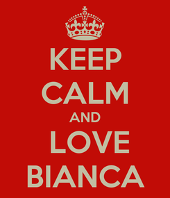 Poster: KEEP CALM AND  LOVE BIANCA