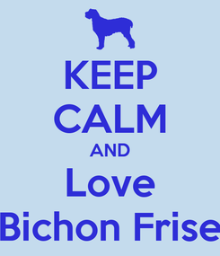 Poster: KEEP CALM AND Love Bichon Frise