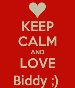 Poster: KEEP CALM AND LOVE Biddy ;)