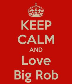 Poster: KEEP CALM AND Love Big Rob