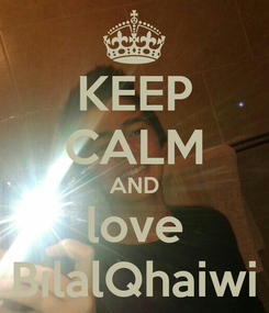 Poster: KEEP CALM AND love BilalQhaiwi