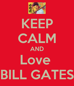 Poster: KEEP CALM AND Love  BILL GATES