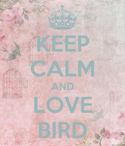 Poster: KEEP CALM AND LOVE BIRD