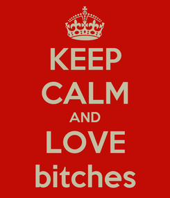 Poster: KEEP CALM AND LOVE bitches