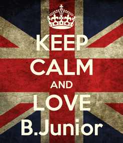 Poster: KEEP CALM AND LOVE B.Junior