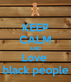 Poster: KEEP CALM AND Love  black people