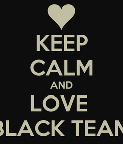 Poster: KEEP CALM AND LOVE  BLACK TEAM