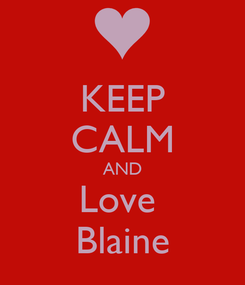 Poster: KEEP CALM AND Love  Blaine