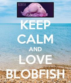 Poster: KEEP CALM AND LOVE BLOBFISH