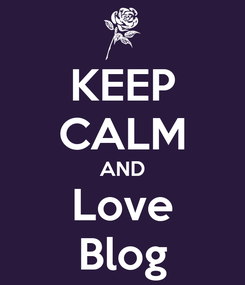 Poster: KEEP CALM AND Love Blog