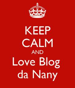 Poster: KEEP CALM AND Love Blog  da Nany