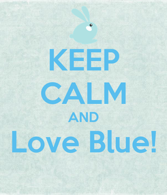 Poster: KEEP CALM AND Love Blue!