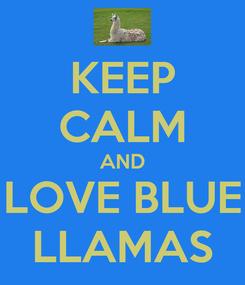 Poster: KEEP CALM AND LOVE BLUE LLAMAS
