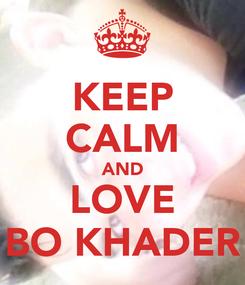 Poster: KEEP CALM AND LOVE BO KHADER