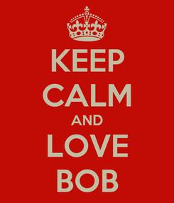 Poster: KEEP CALM AND LOVE BOB