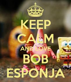 Poster: KEEP CALM AND LOVE BOB ESPONJA