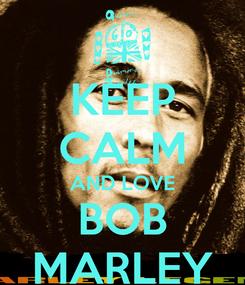 Poster: KEEP CALM AND LOVE BOB MARLEY