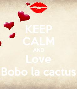 Poster: KEEP CALM AND Love Bobo la cactus