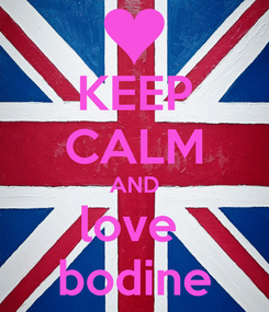 Poster: KEEP CALM AND love  bodine