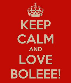Poster: KEEP CALM AND LOVE BOLEEE!