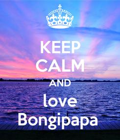 Poster: KEEP CALM AND love Bongipapa