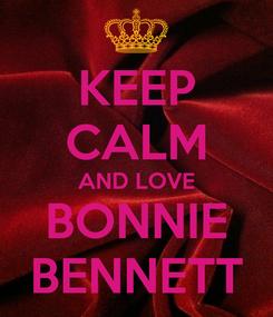 Poster: KEEP CALM AND LOVE BONNIE BENNETT