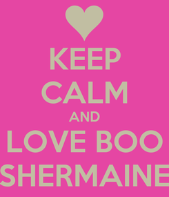 Poster: KEEP CALM AND LOVE BOO SHERMAINE
