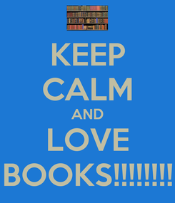 Poster: KEEP CALM AND LOVE BOOKS!!!!!!!!